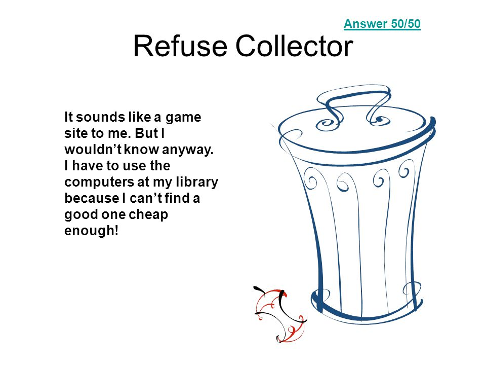 Refuse Collector It sounds like a game site to me.