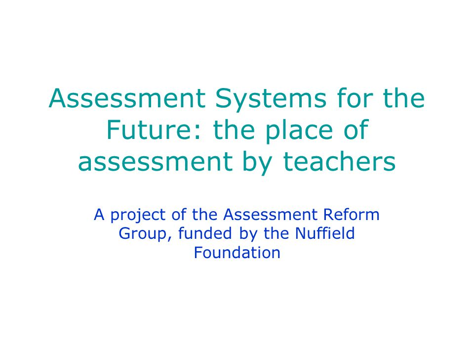 Assessment Systems for the Future: the place of assessment by teachers A project of the Assessment Reform Group, funded by the Nuffield Foundation