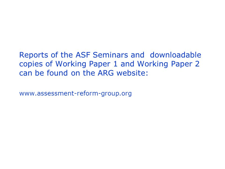 Reports of the ASF Seminars and downloadable copies of Working Paper 1 and Working Paper 2 can be found on the ARG website: www.assessment-reform-group.org
