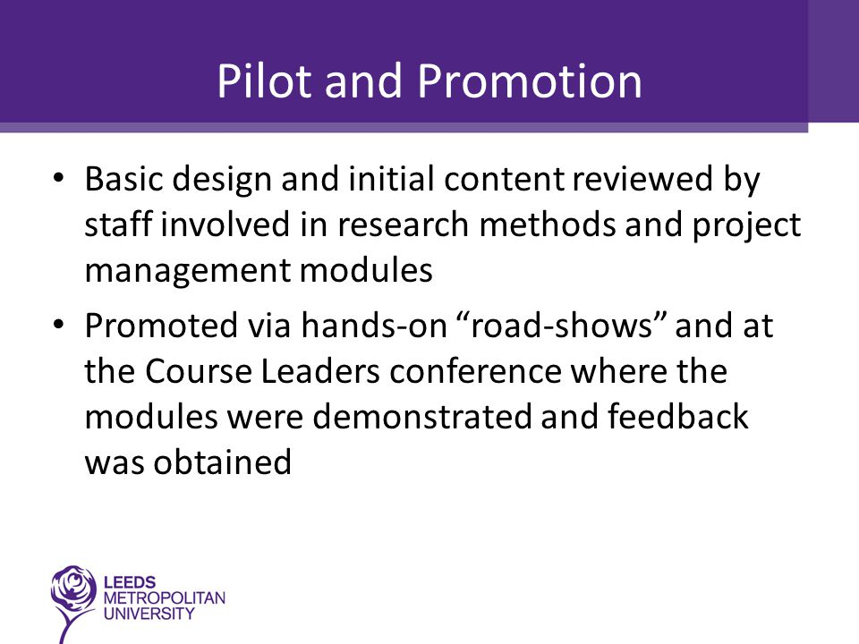 Pilot and Promotion Basic design and initial content reviewed by staff involved in research methods and project management modules Promoted via hands-on road-shows and at the Course Leaders conference where the modules were demonstrated and feedback was obtained
