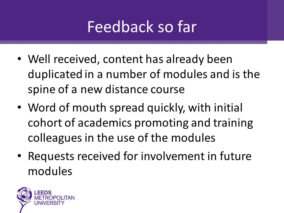 Feedback so far Well received, content has already been duplicated in a number of modules and is the spine of a new distance course Word of mouth spread quickly, with initial cohort of academics promoting and training colleagues in the use of the modules Requests received for involvement in future modules