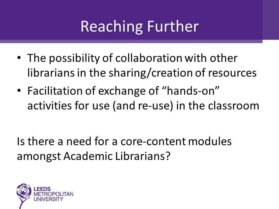 Reaching Further The possibility of collaboration with other librarians in the sharing/creation of resources Facilitation of exchange of hands-on activities for use (and re-use) in the classroom Is there a need for a core-content modules amongst Academic Librarians