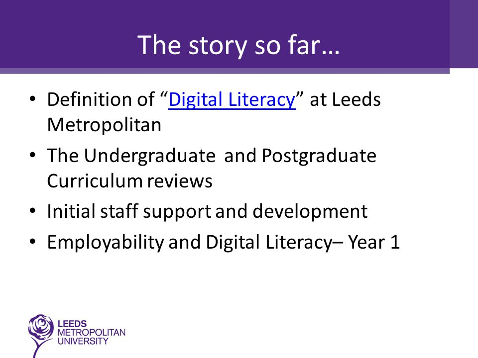 The story so far… Definition of Digital Literacy at Leeds MetropolitanDigital Literacy The Undergraduate and Postgraduate Curriculum reviews Initial staff support and development Employability and Digital Literacy– Year 1