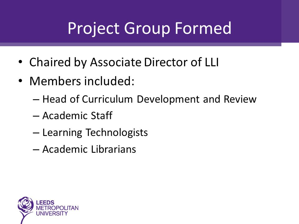 Project Group Formed Chaired by Associate Director of LLI Members included: – Head of Curriculum Development and Review – Academic Staff – Learning Technologists – Academic Librarians