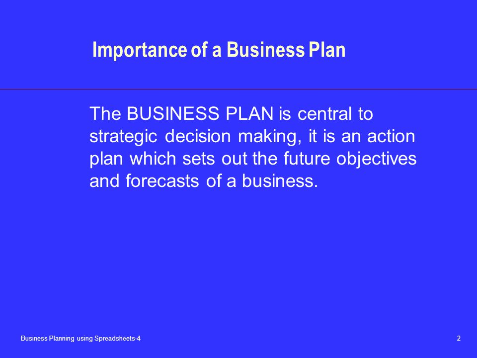 Business Planning using Spreadsheets-4 2 Importance of a Business Plan The BUSINESS PLAN is central to strategic decision making, it is an action plan which sets out the future objectives and forecasts of a business.