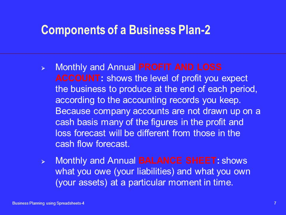 Business Planning using Spreadsheets-4 7 Components of a Business Plan-2  Monthly and Annual PROFIT AND LOSS ACCOUNT: shows the level of profit you expect the business to produce at the end of each period, according to the accounting records you keep.