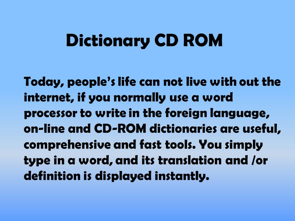 Dictionary CD ROM Today, people's life can not live with out the internet, if you normally use a word processor to write in the foreign language, on-line and CD-ROM dictionaries are useful, comprehensive and fast tools.
