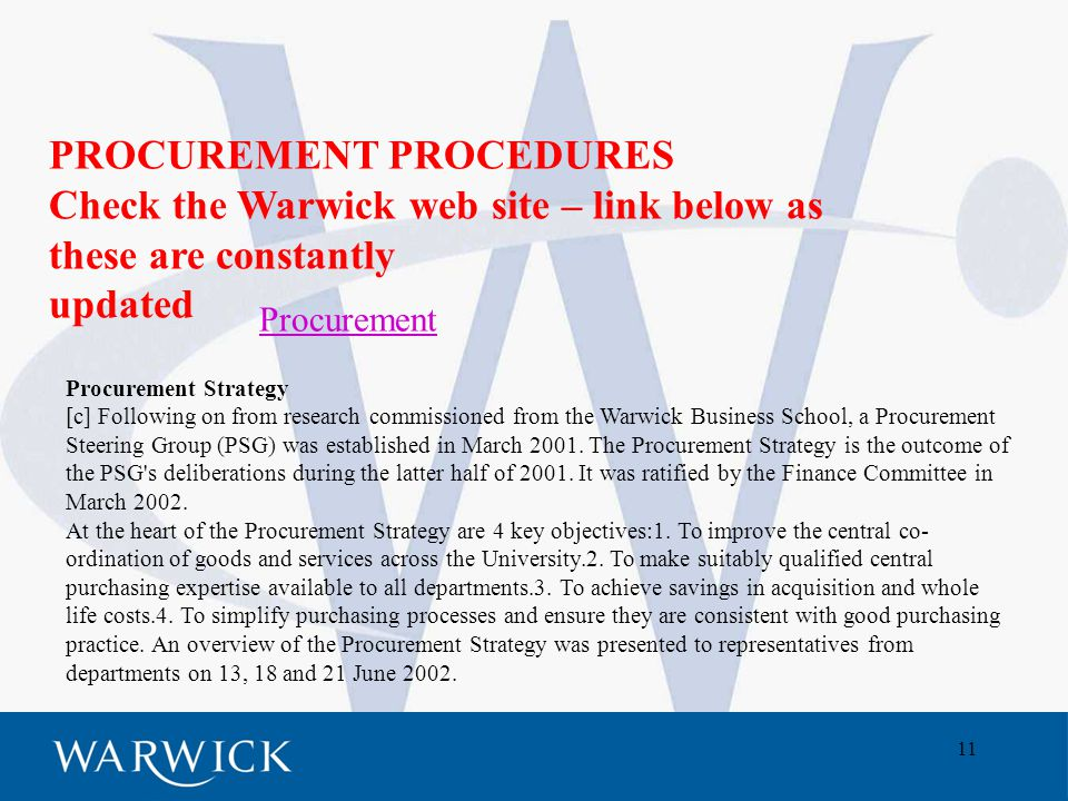 11 Procurement PROCUREMENT PROCEDURES Check the Warwick web site – link below as these are constantly updated Procurement Strategy [c] Following on from research commissioned from the Warwick Business School, a Procurement Steering Group (PSG) was established in March 2001.