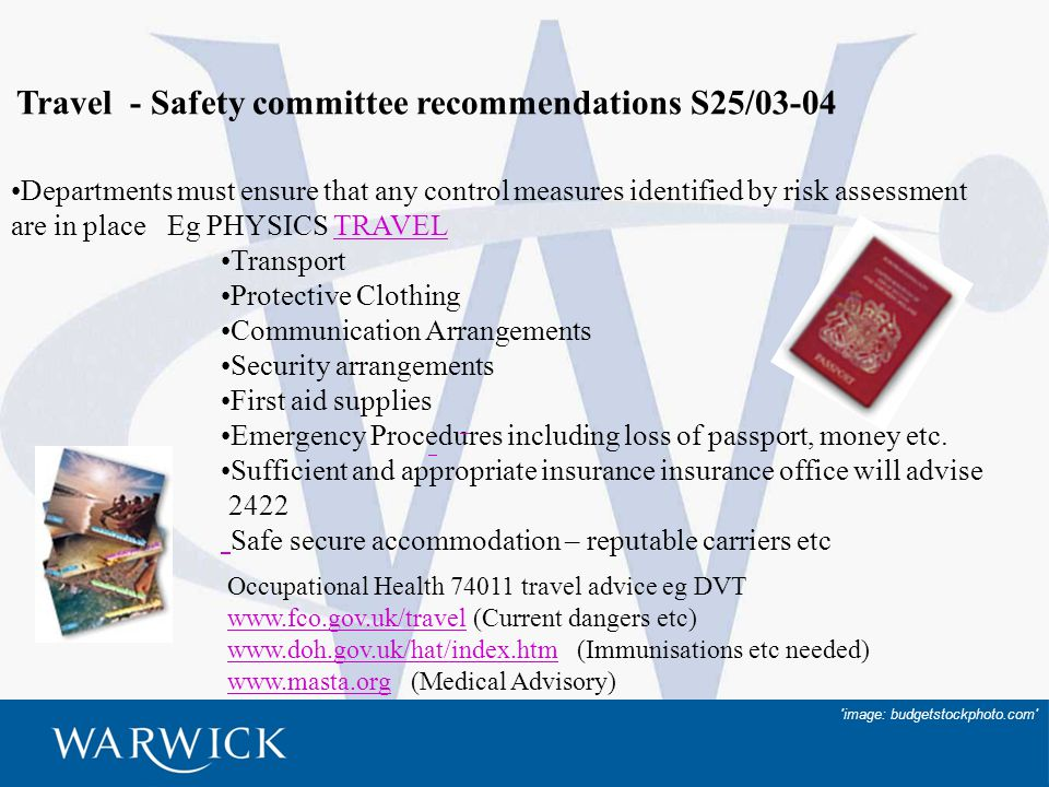 20 Travel - Safety committee recommendations S25/03-04 Departments must ensure that any control measures identified by risk assessment are in place Eg PHYSICS TRAVELTRAVEL Transport Protective Clothing Communication Arrangements Security arrangements First aid supplies Emergency Procedures including loss of passport, money etc.