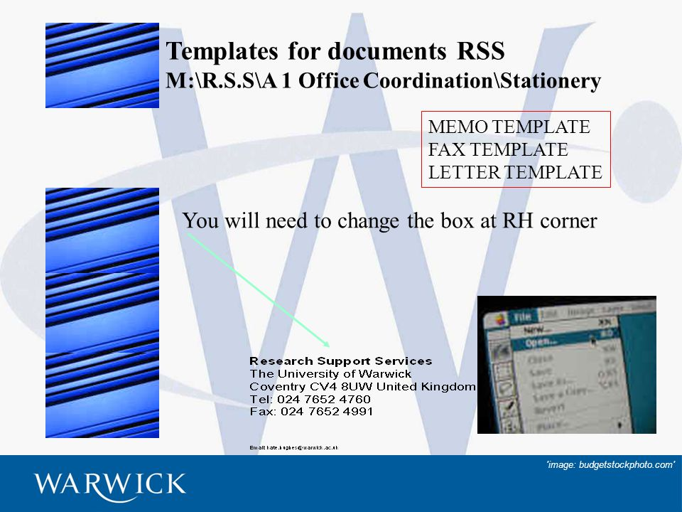 22 Templates for documents RSS M:\R.S.S\A 1 Office Coordination\Stationery MEMO TEMPLATE FAX TEMPLATE LETTER TEMPLATE image: budgetstockphoto.com You will need to change the box at RH corner