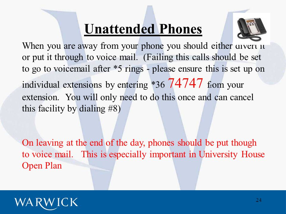 24 Unattended Phones When you are away from your phone you should either divert it or put it through to voice mail.