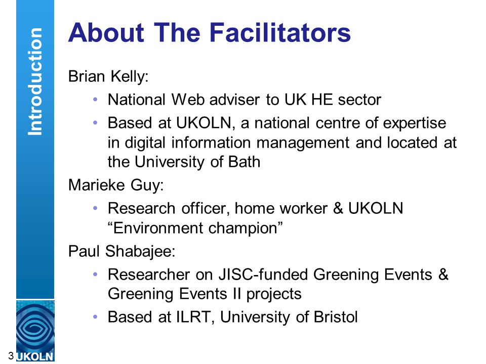 3 About The Facilitators Brian Kelly: National Web adviser to UK HE sector Based at UKOLN, a national centre of expertise in digital information management and located at the University of Bath Marieke Guy: Research officer, home worker & UKOLN Environment champion Paul Shabajee: Researcher on JISC-funded Greening Events & Greening Events II projects Based at ILRT, University of Bristol Introduction