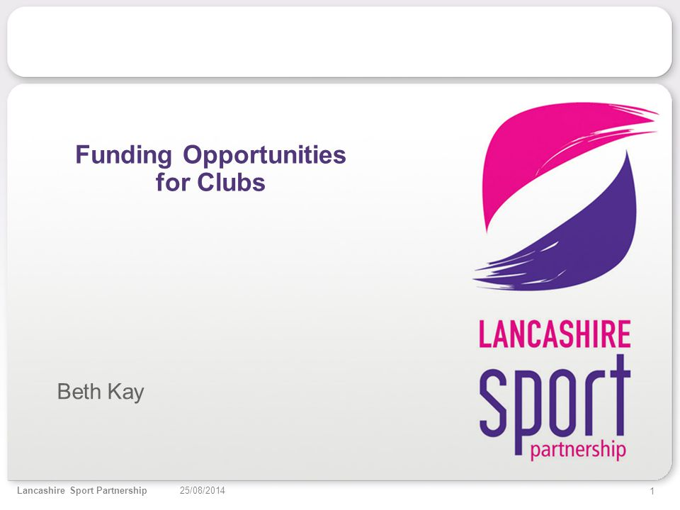 1 25/08/2014Lancashire Sport Partnership Funding Opportunities for Clubs Beth Kay