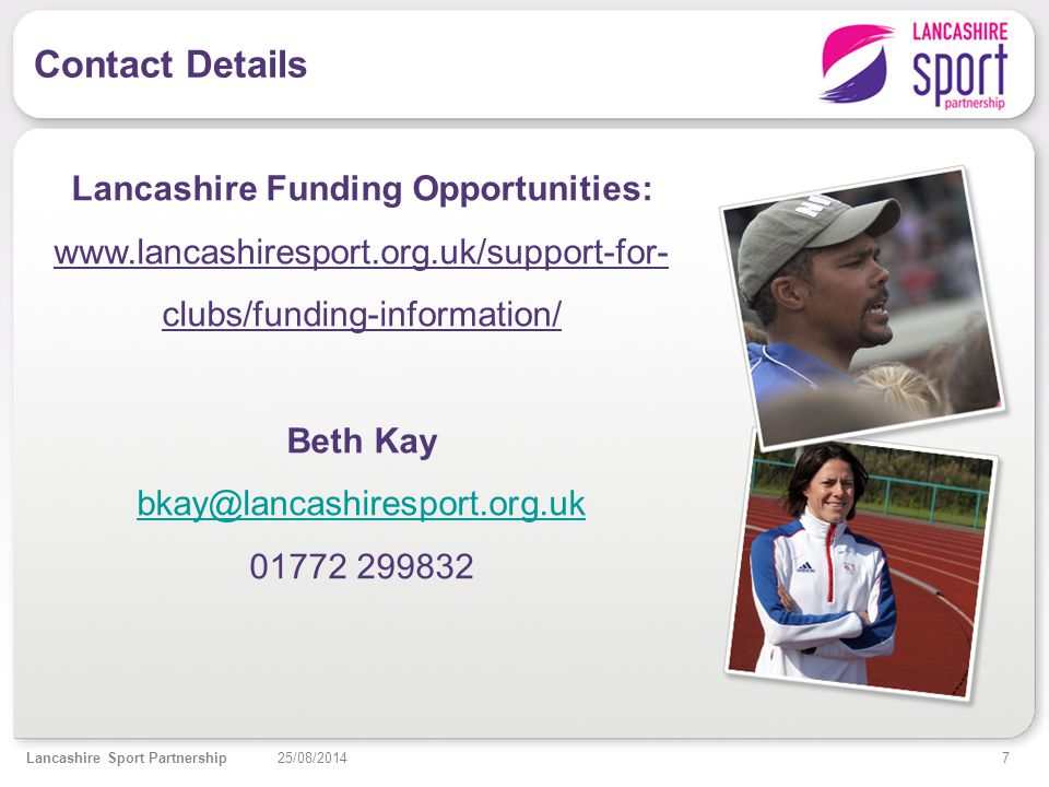 Contact Details 7 25/08/2014Lancashire Sport Partnership Lancashire Funding Opportunities: www.lancashiresport.org.uk/support-for- clubs/funding-information/ Beth Kay bkay@lancashiresport.org.uk 01772 299832