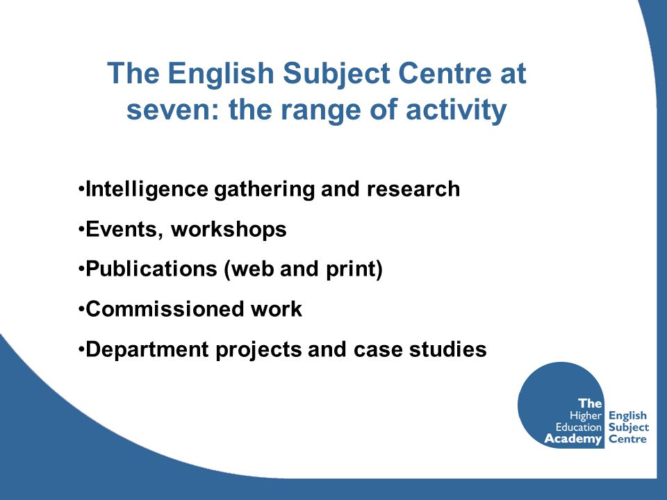 The English Subject Centre at seven: the range of activity Intelligence gathering and research Events, workshops Publications (web and print) Commissioned work Department projects and case studies
