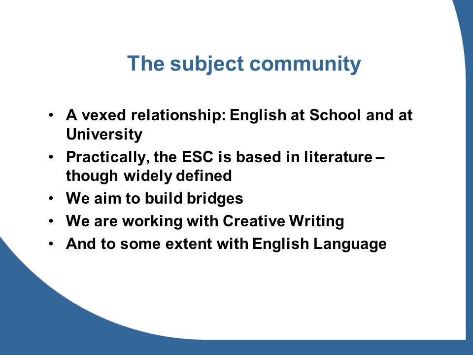 The subject community A vexed relationship: English at School and at University Practically, the ESC is based in literature – though widely defined We aim to build bridges We are working with Creative Writing And to some extent with English Language