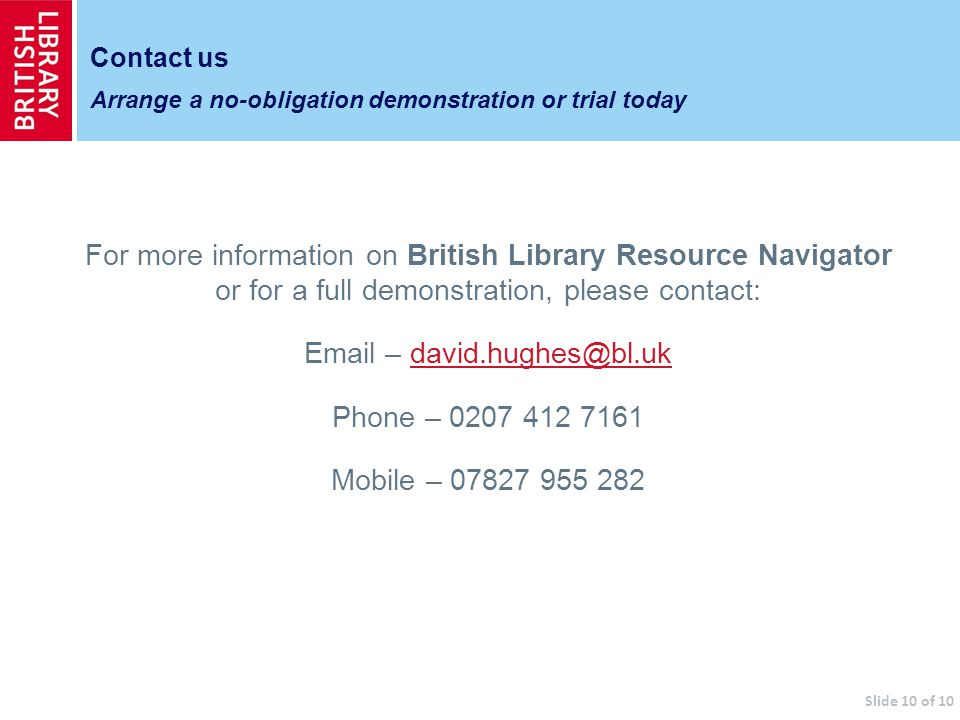 For more information on British Library Resource Navigator or for a full demonstration, please contact: Email – david.hughes@bl.ukdavid.hughes@bl.uk Phone – 0207 412 7161 Mobile – 07827 955 282 Contact us Arrange a no-obligation demonstration or trial today Slide 10 of 10