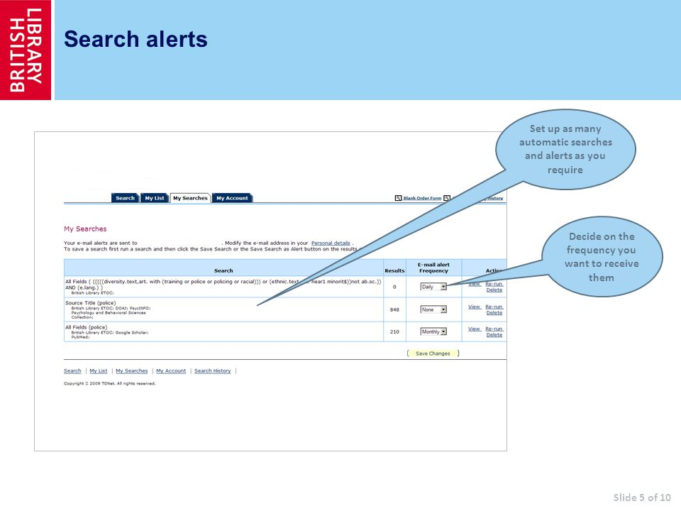 Search alerts Set up as many automatic searches and alerts as you require Decide on the frequency you want to receive them Slide 5 of 10