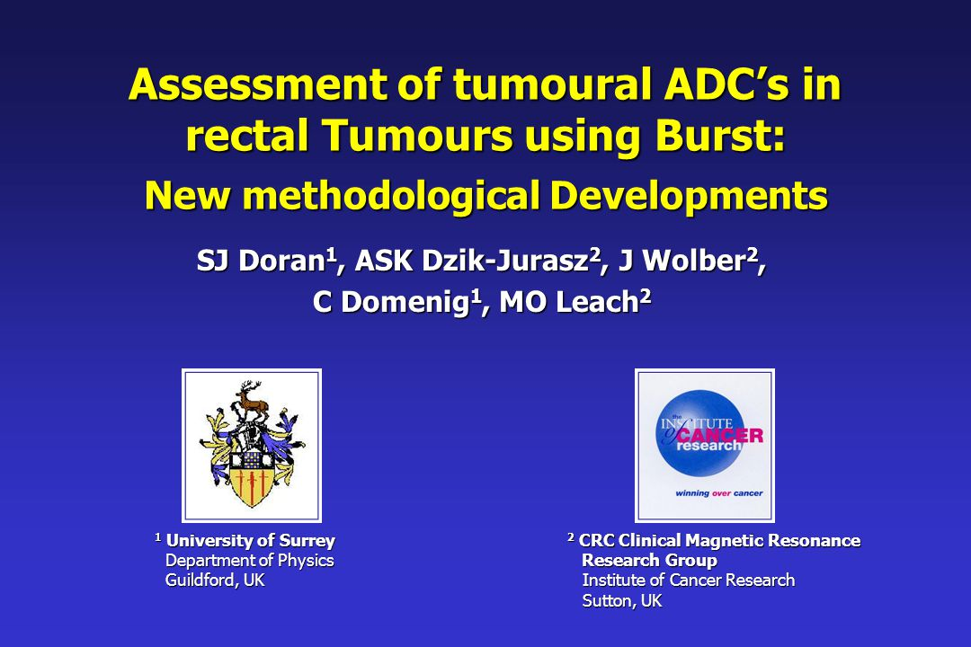 Assessment of tumoural ADC's in rectal Tumours using Burst: New methodological Developments SJ Doran 1, ASK Dzik-Jurasz 2, J Wolber 2, C Domenig 1, MO Leach 2 2 CRC Clinical Magnetic Resonance Research Group Research Group Institute of Cancer Research Institute of Cancer Research Sutton, UK Sutton, UK 1 University of Surrey Department of Physics Department of Physics Guildford, UK Guildford, UK