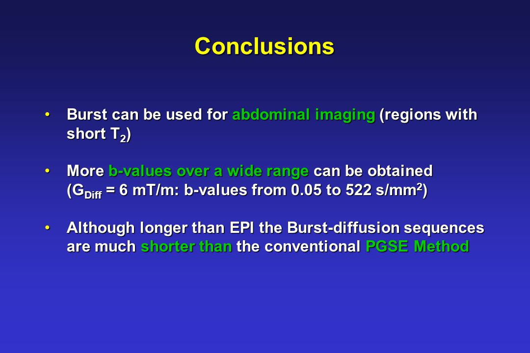 Conclusions Burst can be used for abdominal imaging (regions with Burst can be used for abdominal imaging (regions with short T 2 ) short T 2 ) More b-values over a wide range can be obtained More b-values over a wide range can be obtained (G Diff = 6 mT/m: b-values from 0.05 to 522 s/mm 2 ) (G Diff = 6 mT/m: b-values from 0.05 to 522 s/mm 2 ) Although longer than EPI the Burst-diffusion sequences Although longer than EPI the Burst-diffusion sequences are much shorter than the conventional PGSE Method are much shorter than the conventional PGSE Method