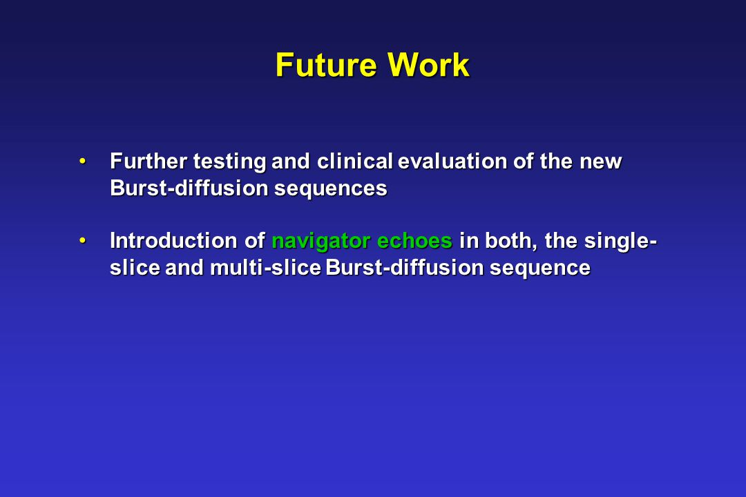 Future Work Further testing and clinical evaluation of the new Further testing and clinical evaluation of the new Burst-diffusion sequences Burst-diffusion sequences Introduction of navigator echoes in both, the single- Introduction of navigator echoes in both, the single- slice and multi-slice Burst-diffusion sequence slice and multi-slice Burst-diffusion sequence