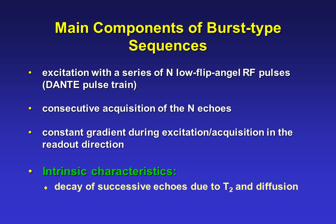 Main Components of Burst-type Sequences excitation with a series of N low-flip-angel RF pulses excitation with a series of N low-flip-angel RF pulses (DANTE pulse train) (DANTE pulse train) consecutive acquisition of the N echoes consecutive acquisition of the N echoes constant gradient during excitation/acquisition in the constant gradient during excitation/acquisition in the readout direction readout direction Intrinsic characteristics: Intrinsic characteristics:  decay of successive echoes due to T 2 and diffusion