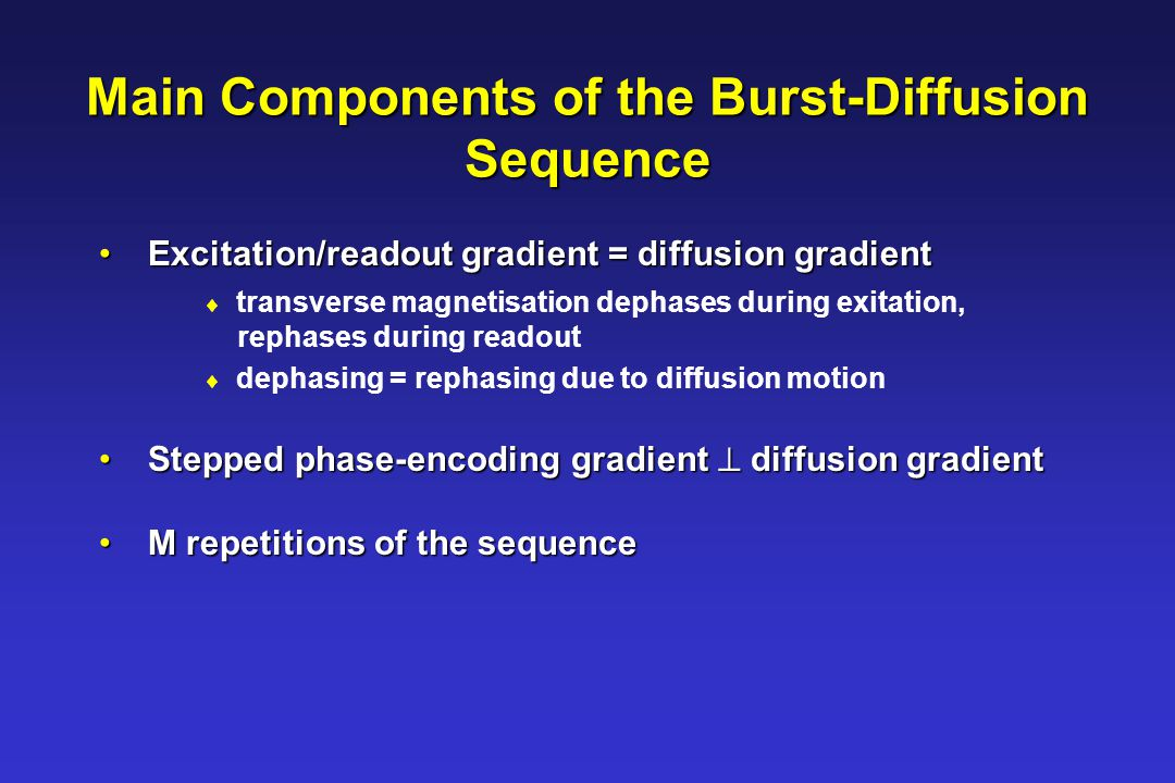 Excitation/readout gradient = diffusion gradient Excitation/readout gradient = diffusion gradient  transverse magnetisation dephases during exitation, rephases during readout  dephasing = rephasing due to diffusion motion Stepped phase-encoding gradient  diffusion gradient Stepped phase-encoding gradient  diffusion gradient M repetitions of the sequence M repetitions of the sequence Main Components of the Burst-Diffusion Sequence