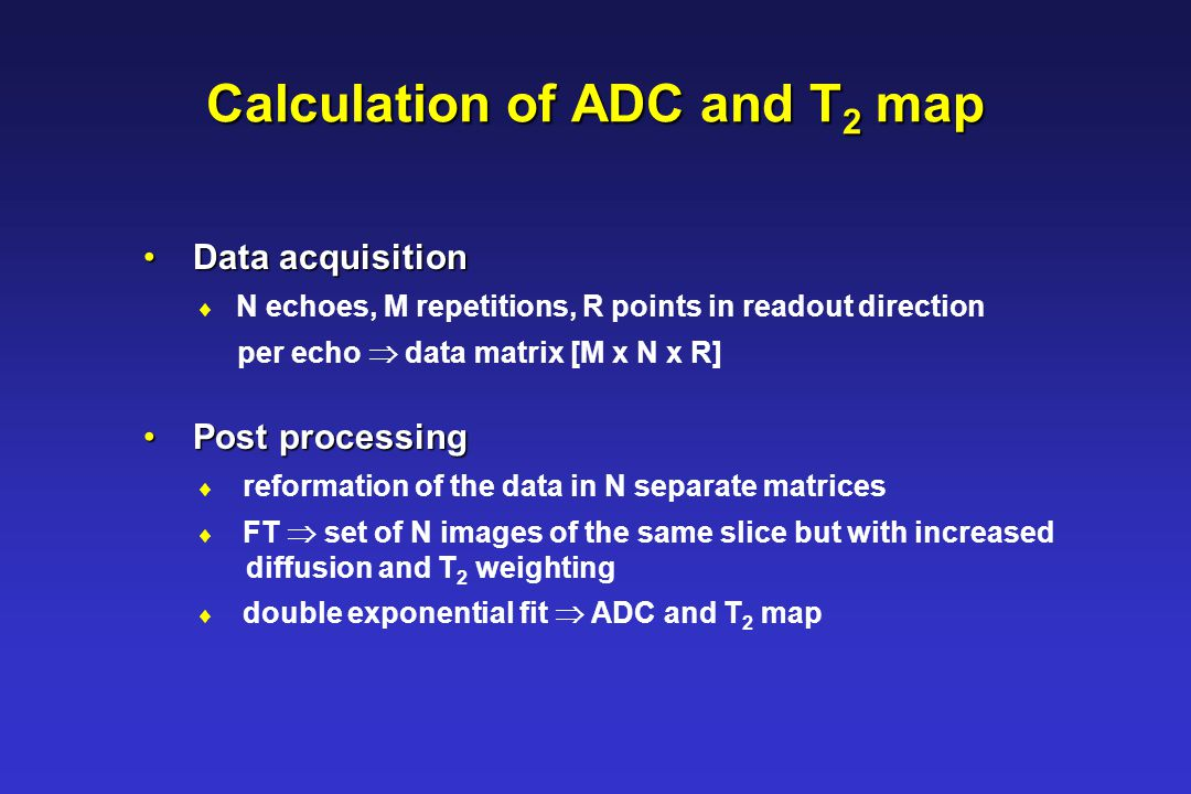 Calculation of ADC and T 2 map Data acquisition Data acquisition  N echoes, M repetitions, R points in readout direction per echo  data matrix [M x N x R] Post processing Post processing  reformation of the data in N separate matrices  FT  set of N images of the same slice but with increased diffusion and T 2 weighting  double exponential fit  ADC and T 2 map