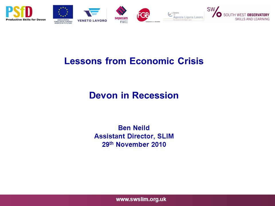 www.swslim.org.uk Lessons from Economic Crisis Devon in Recession Ben Neild Assistant Director, SLIM 29 th November 2010