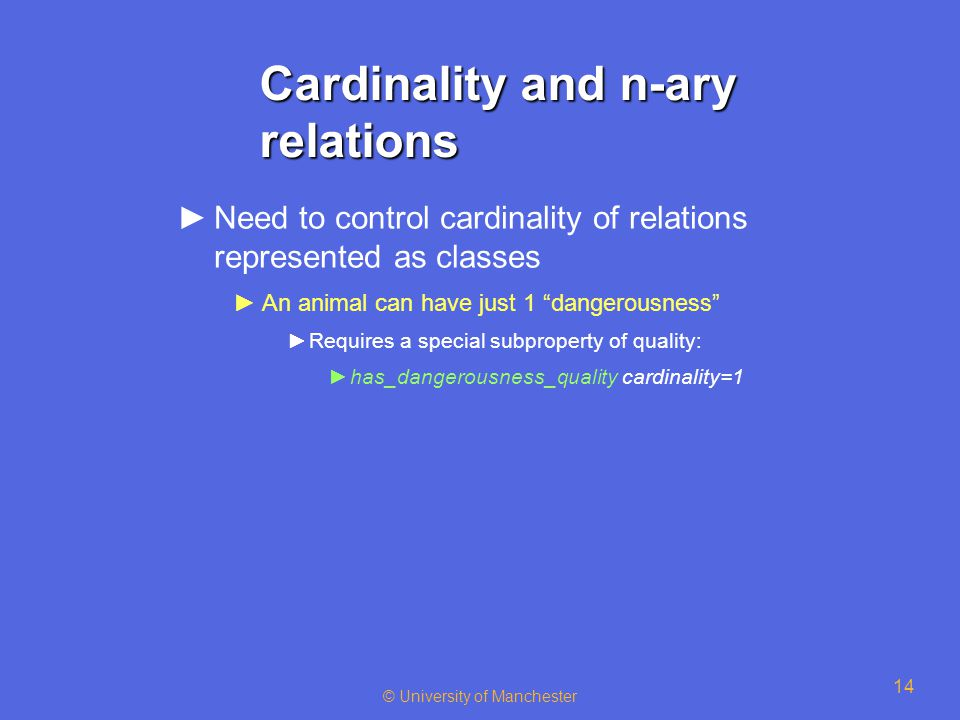 © University of Manchester 14 Cardinality and n-ary relations ►Need to control cardinality of relations represented as classes ►An animal can have just 1 dangerousness ►Requires a special subproperty of quality: ►has_dangerousness_quality cardinality=1