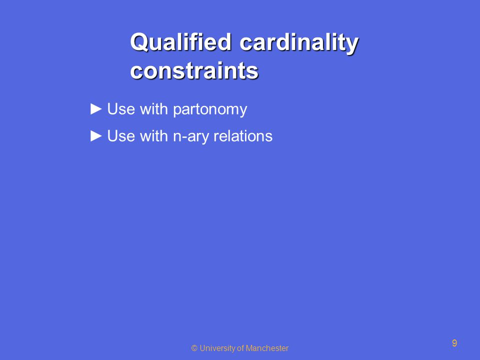 © University of Manchester 9 Qualified cardinality constraints ►Use with partonomy ►Use with n-ary relations