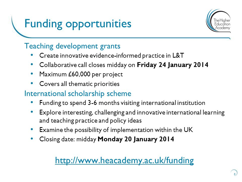Teaching development grants Create innovative evidence-informed practice in L&T Collaborative call closes midday on Friday 24 January 2014 Maximum £60,000 per project Covers all thematic priorities International scholarship scheme Funding to spend 3-6 months visiting international institution Explore interesting, challenging and innovative international learning and teaching practice and policy ideas Examine the possibility of implementation within the UK Closing date: midday Monday 20 January Funding opportunities