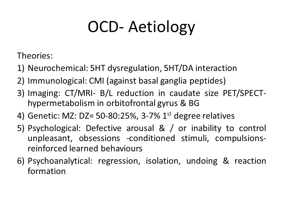OCD- Aetiology Theories: 1)Neurochemical: 5HT dysregulation, 5HT/DA interaction 2)Immunological: CMI (against basal ganglia peptides) 3)Imaging: CT/MRI- B/L reduction in caudate size PET/SPECT- hypermetabolism in orbitofrontal gyrus & BG 4)Genetic: MZ: DZ= 50-80:25%, 3-7% 1 st degree relatives 5)Psychological: Defective arousal & / or inability to control unpleasant, obsessions -conditioned stimuli, compulsions- reinforced learned behaviours 6)Psychoanalytical: regression, isolation, undoing & reaction formation