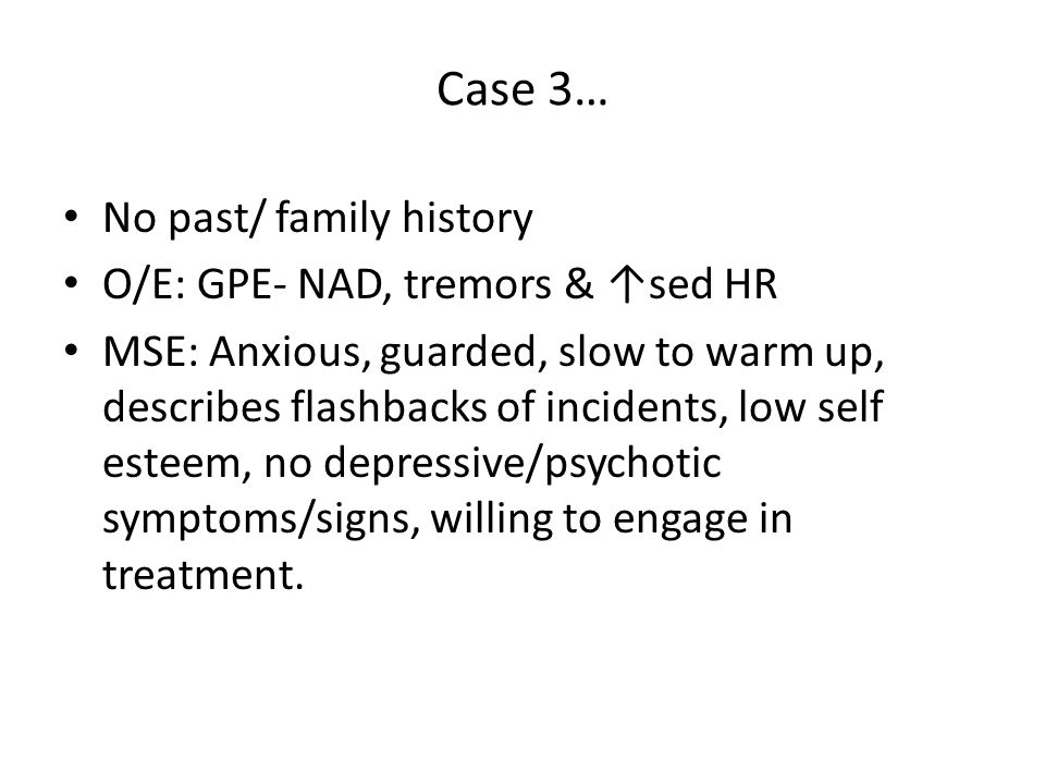 Case 3… No past/ family history O/E: GPE- NAD, tremors & ↑sed HR MSE: Anxious, guarded, slow to warm up, describes flashbacks of incidents, low self esteem, no depressive/psychotic symptoms/signs, willing to engage in treatment.
