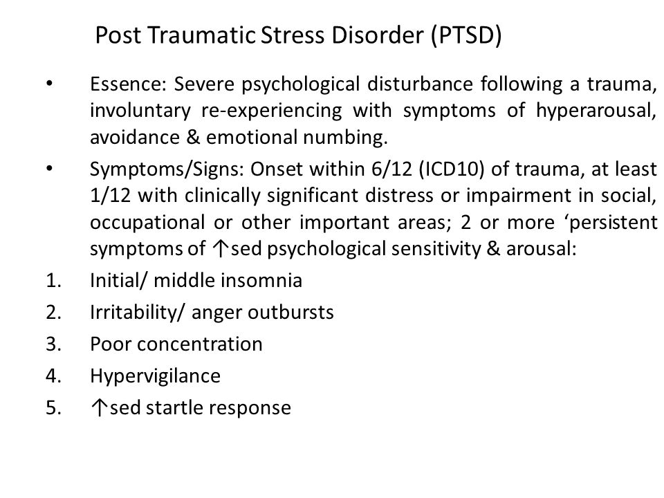 Post Traumatic Stress Disorder (PTSD) Essence: Severe psychological disturbance following a trauma, involuntary re-experiencing with symptoms of hyperarousal, avoidance & emotional numbing.