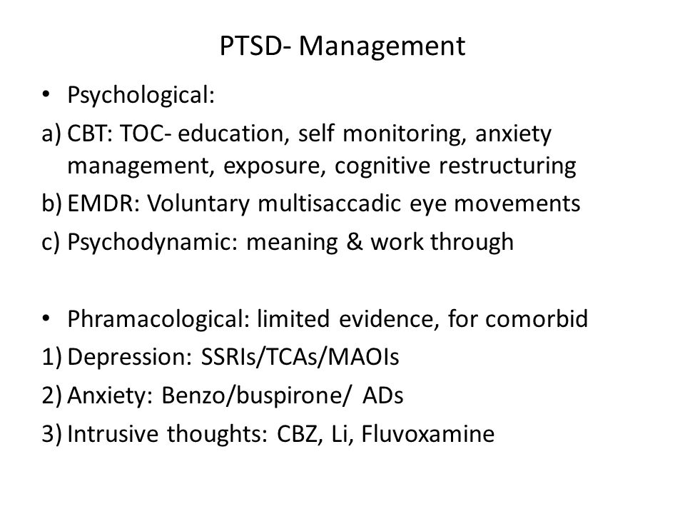 PTSD- Management Psychological: a)CBT: TOC- education, self monitoring, anxiety management, exposure, cognitive restructuring b)EMDR: Voluntary multisaccadic eye movements c)Psychodynamic: meaning & work through Phramacological: limited evidence, for comorbid 1)Depression: SSRIs/TCAs/MAOIs 2)Anxiety: Benzo/buspirone/ ADs 3)Intrusive thoughts: CBZ, Li, Fluvoxamine