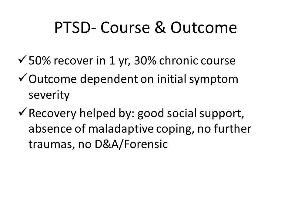 PTSD- Course & Outcome 50% recover in 1 yr, 30% chronic course Outcome dependent on initial symptom severity Recovery helped by: good social support, absence of maladaptive coping, no further traumas, no D&A/Forensic