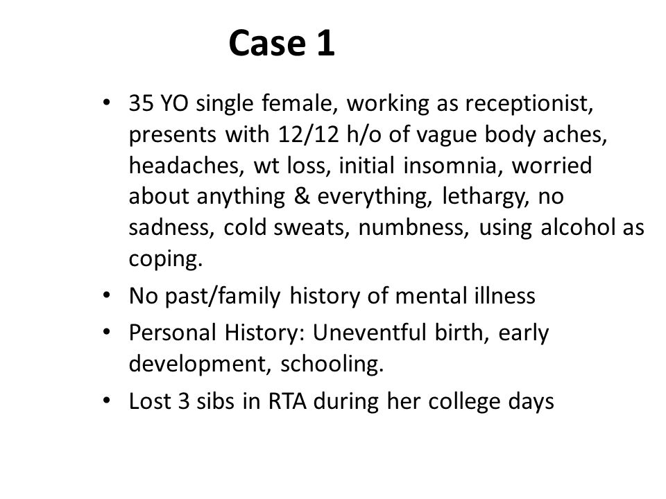 Case 1 35 YO single female, working as receptionist, presents with 12/12 h/o of vague body aches, headaches, wt loss, initial insomnia, worried about anything & everything, lethargy, no sadness, cold sweats, numbness, using alcohol as coping.