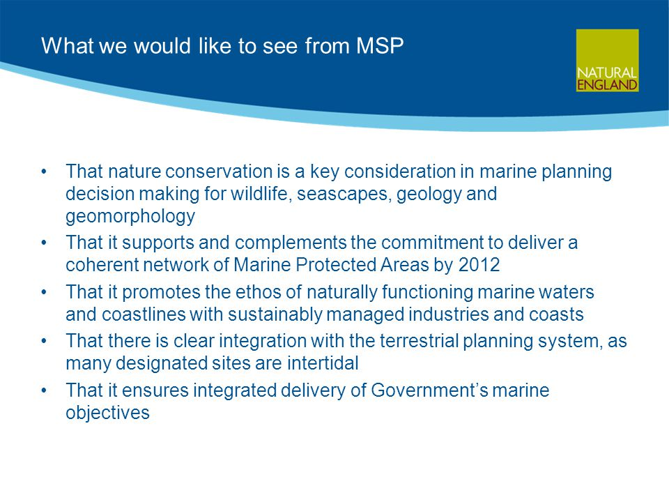 What we would like to see from MSP That nature conservation is a key consideration in marine planning decision making for wildlife, seascapes, geology and geomorphology That it supports and complements the commitment to deliver a coherent network of Marine Protected Areas by 2012 That it promotes the ethos of naturally functioning marine waters and coastlines with sustainably managed industries and coasts That there is clear integration with the terrestrial planning system, as many designated sites are intertidal That it ensures integrated delivery of Government's marine objectives