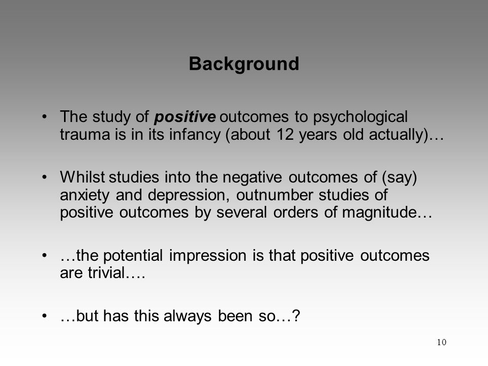 10 Background The study of positive outcomes to psychological trauma is in its infancy (about 12 years old actually)… Whilst studies into the negative outcomes of (say) anxiety and depression, outnumber studies of positive outcomes by several orders of magnitude… …the potential impression is that positive outcomes are trivial….
