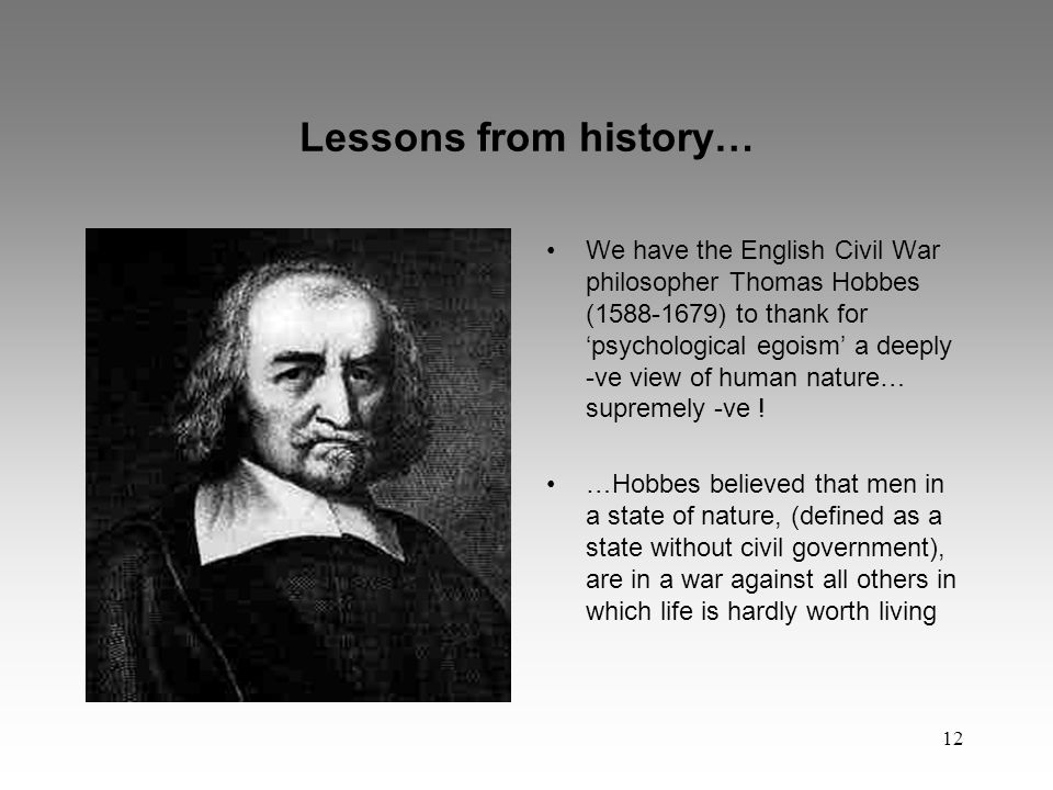 12 Lessons from history… We have the English Civil War philosopher Thomas Hobbes (1588-1679) to thank for 'psychological egoism' a deeply -ve view of human nature… supremely -ve .