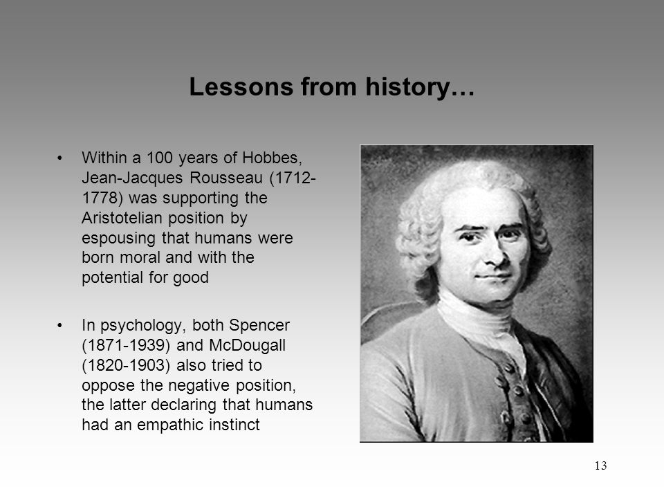 13 Lessons from history… Within a 100 years of Hobbes, Jean-Jacques Rousseau (1712- 1778) was supporting the Aristotelian position by espousing that humans were born moral and with the potential for good In psychology, both Spencer (1871-1939) and McDougall (1820-1903) also tried to oppose the negative position, the latter declaring that humans had an empathic instinct