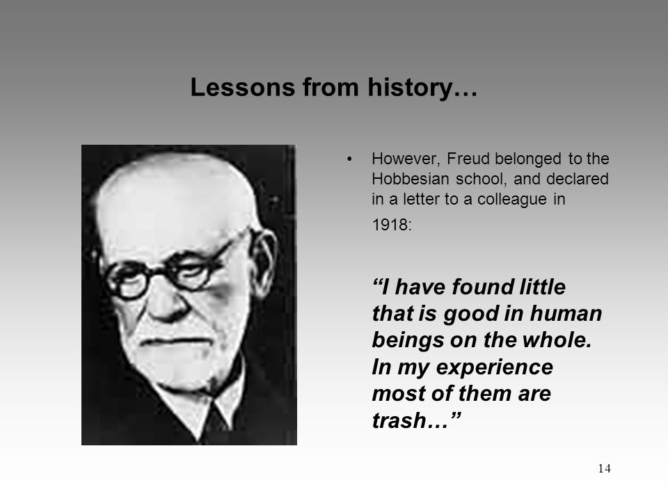 14 Lessons from history… However, Freud belonged to the Hobbesian school, and declared in a letter to a colleague in 1918: I have found little that is good in human beings on the whole.