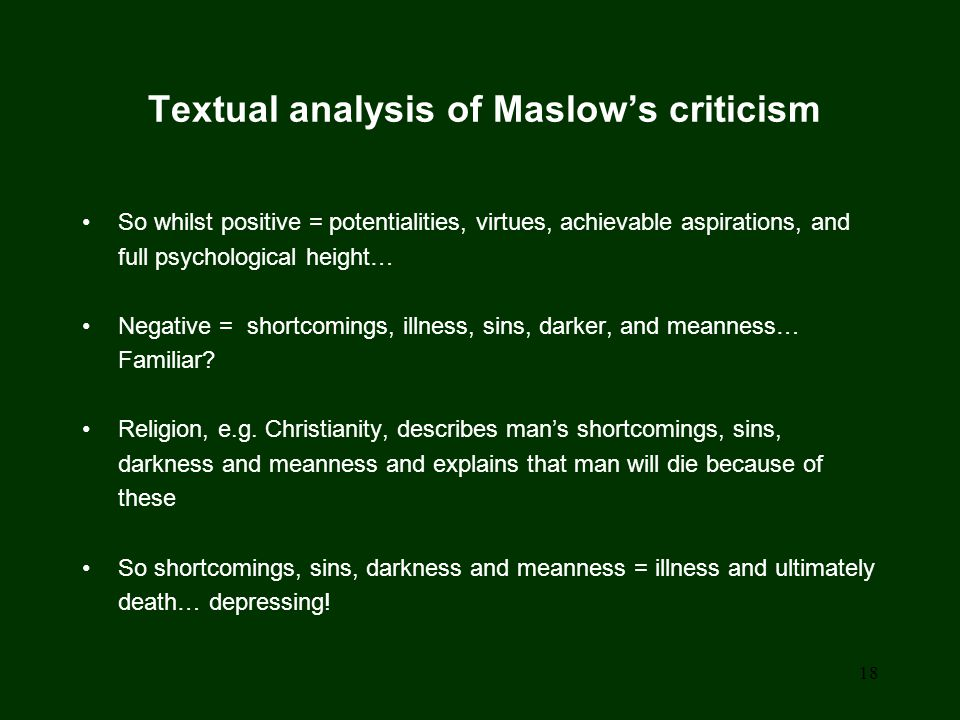 18 Textual analysis of Maslow's criticism So whilst positive = potentialities, virtues, achievable aspirations, and full psychological height… Negative = shortcomings, illness, sins, darker, and meanness… Familiar.