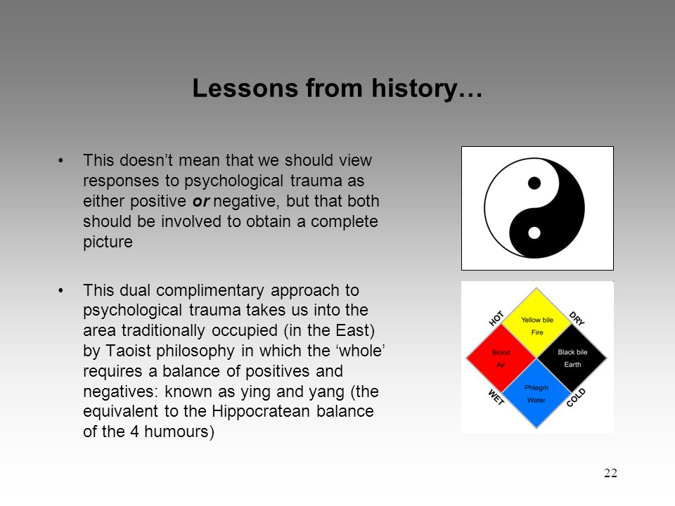 22 Lessons from history… This doesn't mean that we should view responses to psychological trauma as either positive or negative, but that both should be involved to obtain a complete picture This dual complimentary approach to psychological trauma takes us into the area traditionally occupied (in the East) by Taoist philosophy in which the 'whole' requires a balance of positives and negatives: known as ying and yang (the equivalent to the Hippocratean balance of the 4 humours)