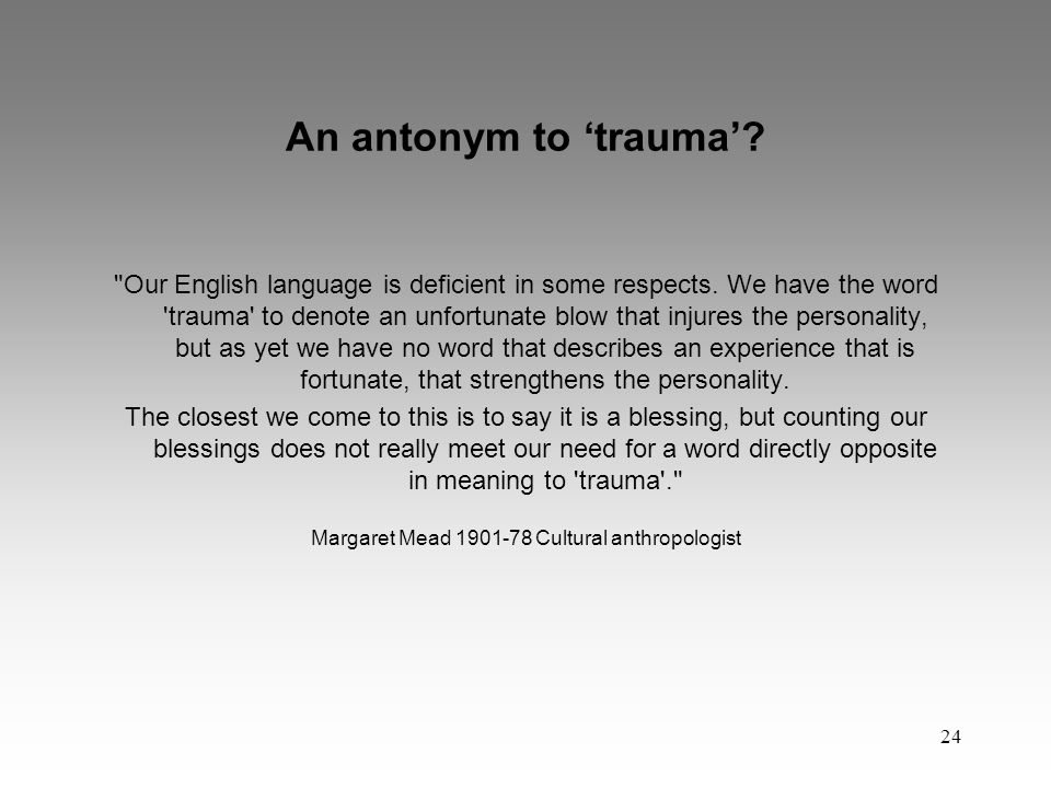 24 An antonym to 'trauma'. Our English language is deficient in some respects.