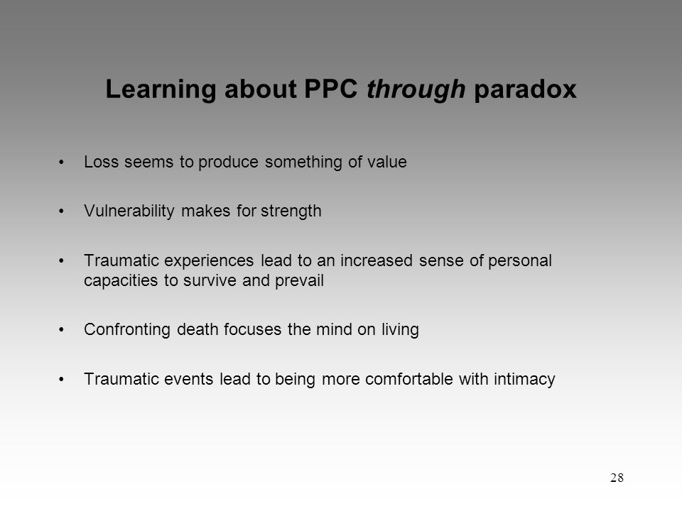28 Learning about PPC through paradox Loss seems to produce something of value Vulnerability makes for strength Traumatic experiences lead to an increased sense of personal capacities to survive and prevail Confronting death focuses the mind on living Traumatic events lead to being more comfortable with intimacy