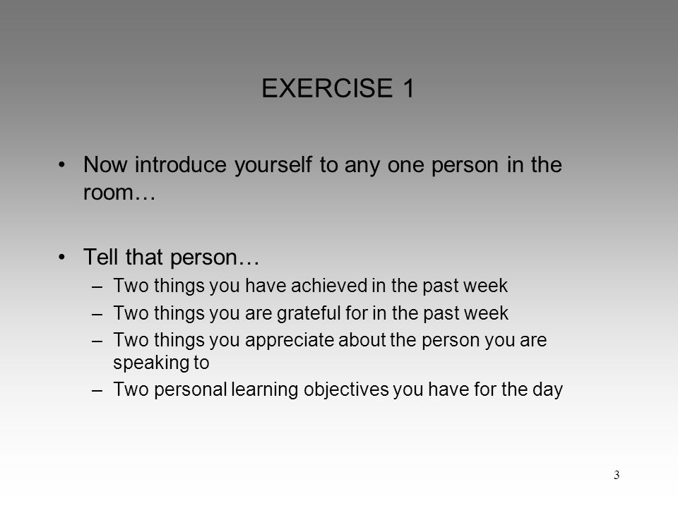 3 EXERCISE 1 Now introduce yourself to any one person in the room… Tell that person… –Two things you have achieved in the past week –Two things you are grateful for in the past week –Two things you appreciate about the person you are speaking to –Two personal learning objectives you have for the day