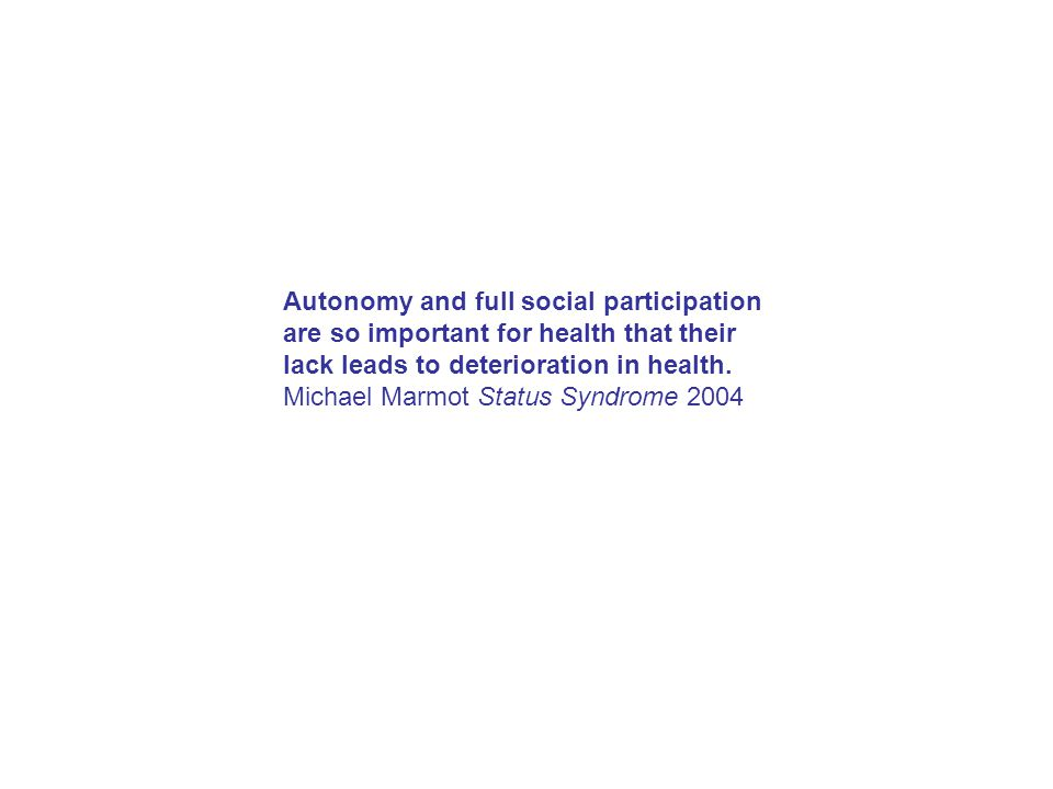 Autonomy and full social participation are so important for health that their lack leads to deterioration in health.