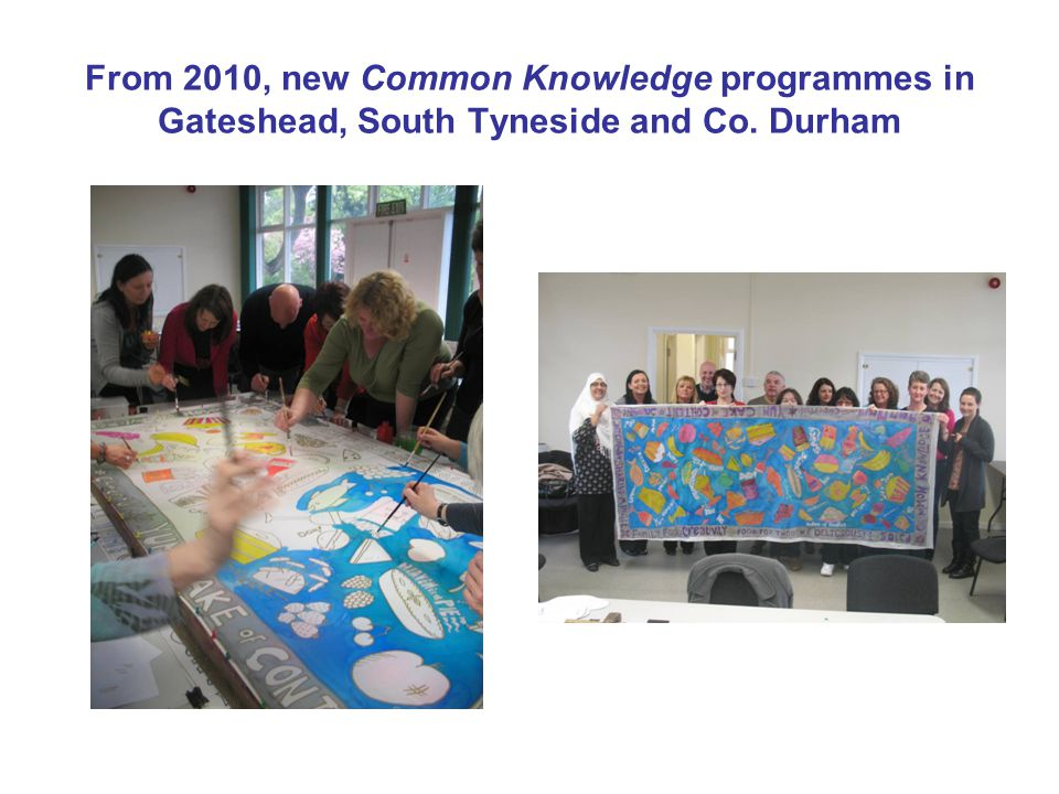 From 2010, new Common Knowledge programmes in Gateshead, South Tyneside and Co. Durham